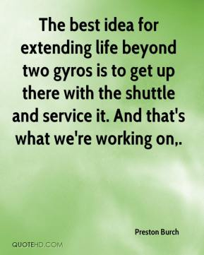 The best idea for extending life beyond two gyros is to get up there with the shuttle and service it. And that's what we're working on.