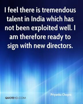 I feel there is tremendous talent in India which has not been exploited well. I am therefore ready to sign with new directors.