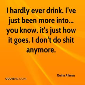 I hardly ever drink. I've just been more into... you know, it's just how it goes. I don't do shit anymore.