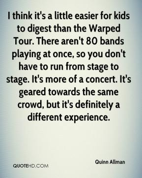 I think it's a little easier for kids to digest than the Warped Tour. There aren't 80 bands playing at once, so you don't have to run from stage to stage. It's more of a concert. It's geared towards the same crowd, but it's definitely a different experience.