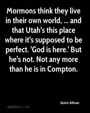 Mormons think they live in their own world, ... and that Utah's this place where it's supposed to be perfect. 'God is here.' But he's not. Not any more than he is in Compton.