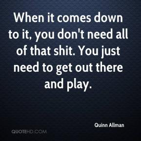 When it comes down to it, you don't need all of that shit. You just need to get out there and play.