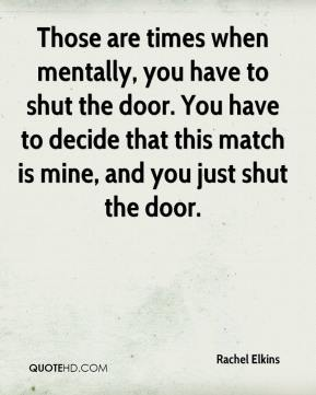 Rachel Elkins  - Those are times when mentally, you have to shut the door. You have to decide that this match is mine, and you just shut the door.
