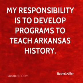 Rachel Miller  - My responsibility is to develop programs to teach Arkansas history.