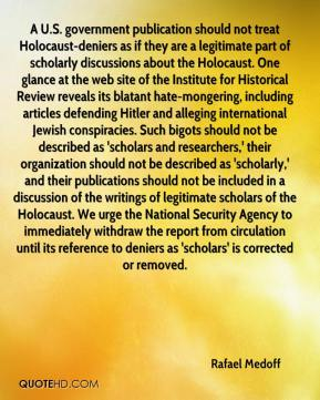 Rafael Medoff  - A U.S. government publication should not treat Holocaust-deniers as if they are a legitimate part of scholarly discussions about the Holocaust. One glance at the web site of the Institute for Historical Review reveals its blatant hate-mongering, including articles defending Hitler and alleging international Jewish conspiracies. Such bigots should not be described as 'scholars and researchers,' their organization should not be described as 'scholarly,' and their publications should not be included in a discussion of the writings of legitimate scholars of the Holocaust. We urge the National Security Agency to immediately withdraw the report from circulation until its reference to deniers as 'scholars' is corrected or removed.