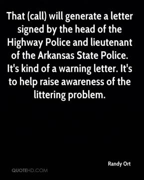 Randy Ort  - That (call) will generate a letter signed by the head of the Highway Police and lieutenant of the Arkansas State Police. It's kind of a warning letter. It's to help raise awareness of the littering problem.