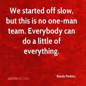 Randy Perkins  - We started off slow, but this is no one-man team. Everybody can do a little of everything.