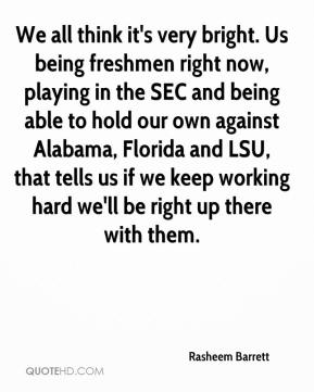 Rasheem Barrett  - We all think it's very bright. Us being freshmen right now, playing in the SEC and being able to hold our own against Alabama, Florida and LSU, that tells us if we keep working hard we'll be right up there with them.