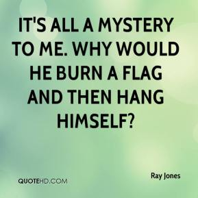 It's all a mystery to me. Why would he burn a flag and then hang himself?