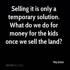 Selling it is only a temporary solution. What do we do for money for the kids once we sell the land?