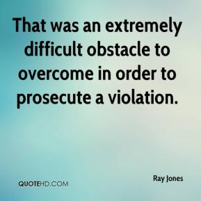 That was an extremely difficult obstacle to overcome in order to prosecute a violation.