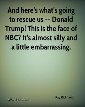 Ray Richmond  - And here's what's going to rescue us -- Donald Trump! This is the face of NBC? It's almost silly and a little embarrassing.