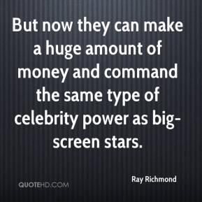 But now they can make a huge amount of money and command the same type of celebrity power as big-screen stars.
