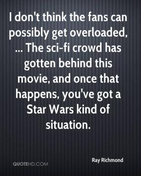 I don't think the fans can possibly get overloaded, ... The sci-fi crowd has gotten behind this movie, and once that happens, you've got a Star Wars kind of situation.