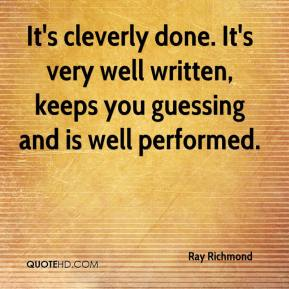 Ray Richmond  - It's cleverly done. It's very well written, keeps you guessing and is well performed.