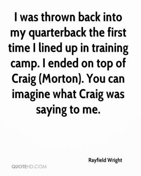 Rayfield Wright  - I was thrown back into my quarterback the first time I lined up in training camp. I ended on top of Craig (Morton). You can imagine what Craig was saying to me.