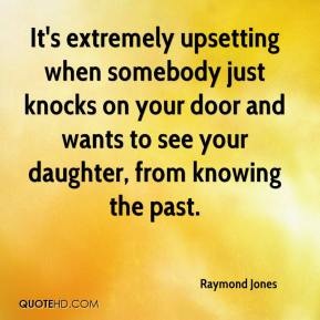 Raymond Jones  - It's extremely upsetting when somebody just knocks on your door and wants to see your daughter, from knowing the past.
