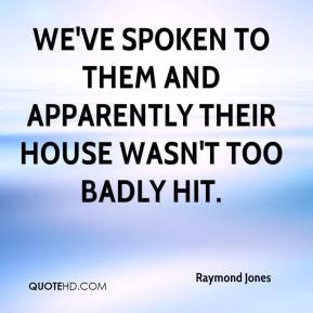 Raymond Jones  - We've spoken to them and apparently their house wasn't too badly hit.