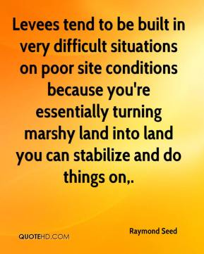 Raymond Seed  - Levees tend to be built in very difficult situations on poor site conditions because you're essentially turning marshy land into land you can stabilize and do things on.