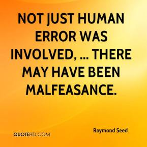 Raymond Seed  - Not just human error was involved, ... There may have been malfeasance.