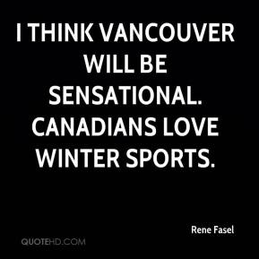 Rene Fasel  - I think Vancouver will be sensational. Canadians love winter sports.