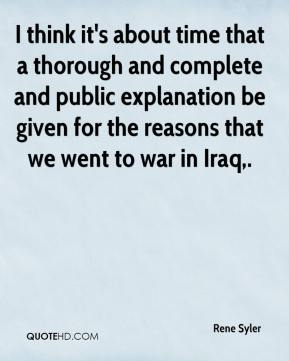 Rene Syler  - I think it's about time that a thorough and complete and public explanation be given for the reasons that we went to war in Iraq.