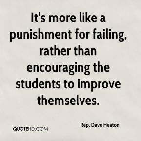 Rep. Dave Heaton  - It's more like a punishment for failing, rather than encouraging the students to improve themselves.