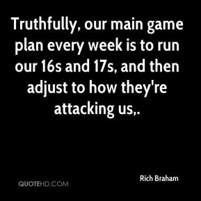 Rich Braham  - Truthfully, our main game plan every week is to run our 16s and 17s, and then adjust to how they're attacking us.