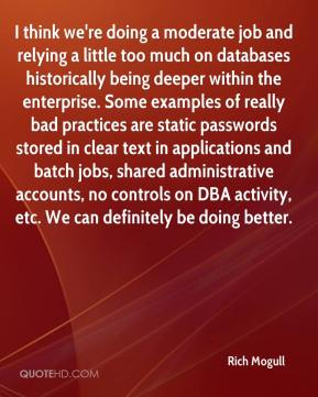 Rich Mogull  - I think we're doing a moderate job and relying a little too much on databases historically being deeper within the enterprise. Some examples of really bad practices are static passwords stored in clear text in applications and batch jobs, shared administrative accounts, no controls on DBA activity, etc. We can definitely be doing better.