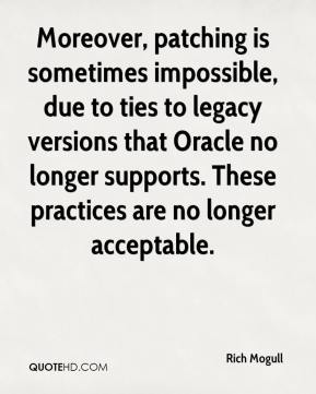 Rich Mogull  - Moreover, patching is sometimes impossible, due to ties to legacy versions that Oracle no longer supports. These practices are no longer acceptable.