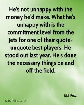 Rich Rosa  - He's not unhappy with the money he'd make. What he's unhappy with is the commitment level from the Jets for one of their quote-unquote best players. He stood out last year. He's done the necessary things on and off the field.