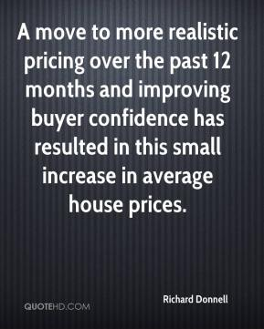 Richard Donnell  - A move to more realistic pricing over the past 12 months and improving buyer confidence has resulted in this small increase in average house prices.