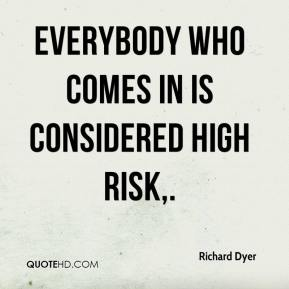 Richard Dyer  - Everybody who comes in is considered high risk.