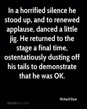 Richard Dyer  - In a horrified silence he stood up, and to renewed applause, danced a little jig. He returned to the stage a final time, ostentatiously dusting off his tails to demonstrate that he was OK.