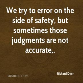 Richard Dyer  - We try to error on the side of safety, but sometimes those judgments are not accurate.