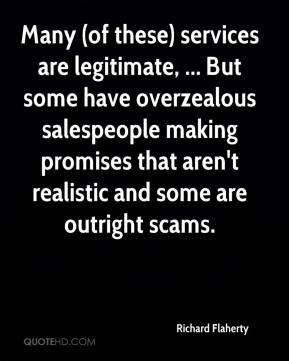 Richard Flaherty  - Many (of these) services are legitimate, ... But some have overzealous salespeople making promises that aren't realistic and some are outright scams.