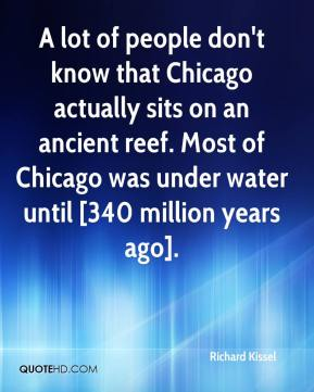 Richard Kissel  - A lot of people don't know that Chicago actually sits on an ancient reef. Most of Chicago was under water until [340 million years ago].