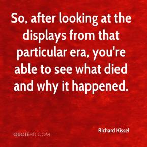 Richard Kissel  - So, after looking at the displays from that particular era, you're able to see what died and why it happened.