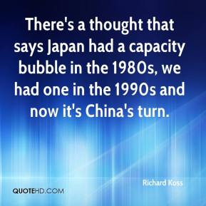 Richard Koss  - There's a thought that says Japan had a capacity bubble in the 1980s, we had one in the 1990s and now it's China's turn.