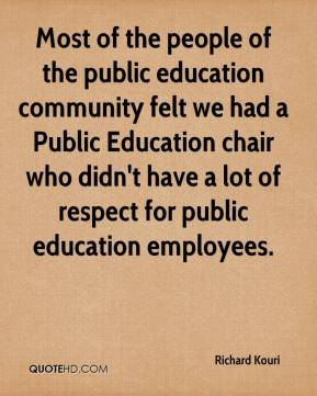 Richard Kouri  - Most of the people of the public education community felt we had a Public Education chair who didn't have a lot of respect for public education employees.