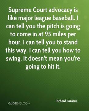 Richard Lazarus  - Supreme Court advocacy is like major league baseball. I can tell you the pitch is going to come in at 95 miles per hour. I can tell you to stand this way. I can tell you how to swing. It doesn't mean you're going to hit it.