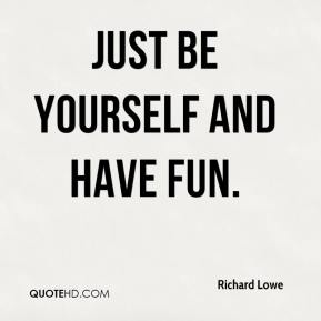 Richard Lowe  - Just be yourself and have fun.