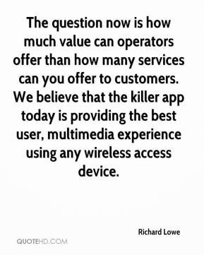 The question now is how much value can operators offer than how many services can you offer to customers. We believe that the killer app today is providing the best user, multimedia experience using any wireless access device.