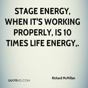 Richard McMillan  - Stage energy, when it's working properly, is 10 times life energy.
