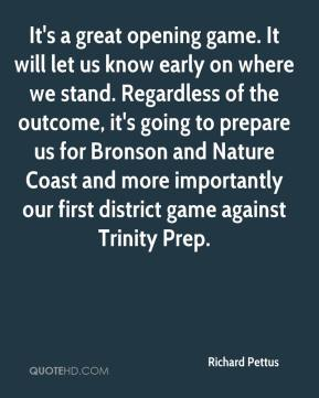 Richard Pettus  - It's a great opening game. It will let us know early on where we stand. Regardless of the outcome, it's going to prepare us for Bronson and Nature Coast and more importantly our first district game against Trinity Prep.