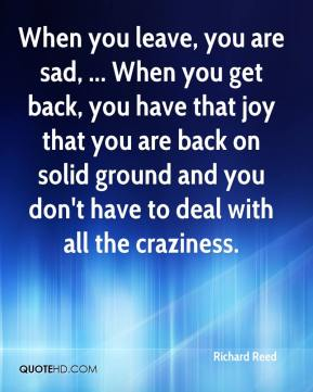 Richard Reed  - When you leave, you are sad, ... When you get back, you have that joy that you are back on solid ground and you don't have to deal with all the craziness.