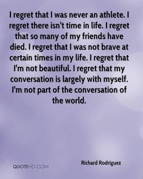 Richard Rodriguez  - I regret that I was never an athlete. I regret there isn't time in life. I regret that so many of my friends have died. I regret that I was not brave at certain times in my life. I regret that I'm not beautiful. I regret that my conversation is largely with myself. I'm not part of the conversation of the world.