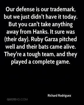 Our defense is our trademark, but we just didn't have it today. But you can't take anything away from Hanks. It sure was (their day). Ruby Garza pitched well and their bats came alive. They're a tough team, and they played a complete game.