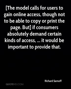 Richard Sarnoff  - [The model calls for users to gain online access, though not to be able to copy or print the page. But] if consumers absolutely demand certain kinds of access, ... it would be important to provide that.