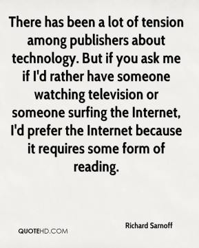 There has been a lot of tension among publishers about technology. But if you ask me if I'd rather have someone watching television or someone surfing the Internet, I'd prefer the Internet because it requires some form of reading.